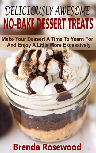 Deliciously Awesome No-Bake Dessert Treats: Make Your Dessert A Time To Yearn For And Enjoy A Little More Excessively (English Edition)