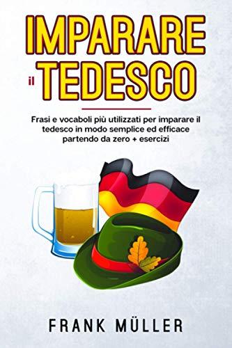 Imparare il tedesco: FRASI E VOCABOLI PiÙ UTILIZZATI PER IMPARARE IL TEDESCO IN MODO SEMPLICE ED EFFICACE PARTENDO DA ZERO.+ ESERCIZI