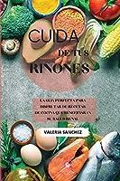 Cuida de tus riñones (renal diet cookbook spanish version): La guía perfecta para disfrutar de recetas de cocina que beneficiaran su salud renal