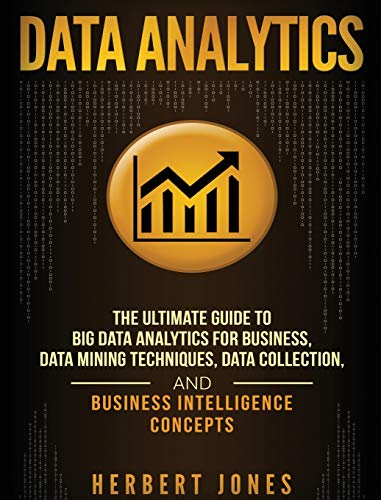 Data Analytics: The Ultimate Guide to Big Data Analytics for Business, Data Mining Techniques, Data Collection, and Business Intelligence Concepts