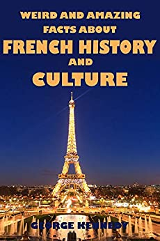 Weird and Amazing Facts About French History and Culture by [George Kennedy]