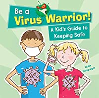 BE A VIRUS WARRIOR: A KID'S GUIDE TO KEEPING SAFE