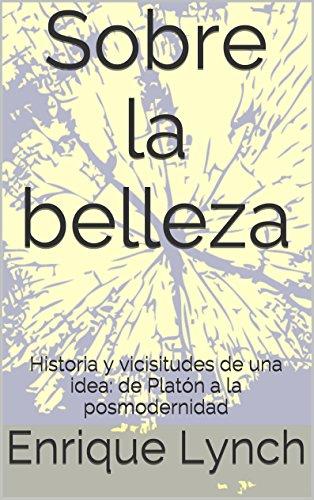 Sobre la belleza: Historia y vicisitudes de una idea: de Platón a la posmodernidad (Spanish Edition)