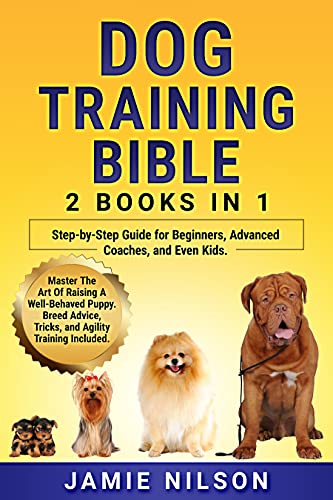 Dog Training Bible, 2 Books in 1: Step-by-Step Guide for Beginners, Advanced Coaches, and Even Kids. Master The Art Of Raising A Well-Behaved Puppy. Breed ... Training Included (The Perfect Dog Book 3) by [Jamie  Nilson]