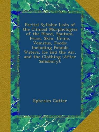 Partial Syllabic Lists of the Clinical Morphologies of the Blood, Sputum, Feces, Skin, Urine, Vomitus, Foods: Including Potable Waters, Ice and the Air, and the Clothing (After Salisbury).