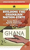 Building the Ghanaian Nation-State: Kwame Nkrumah's Symbolic Nationalism (African Histories and Modernities)