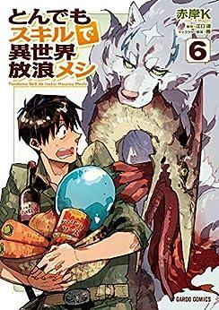 [赤岸K, 江口連, 雅]のとんでもスキルで異世界放浪メシ 6 (ガルドコミックス)