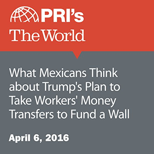 What Mexicans Think about Trump's Plan to Take Workers' Money Transfers to Fund a Wall audiobook cover art