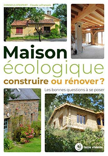 Maison écologique : construire ou rénover ?: Les bonnes questions à se poser