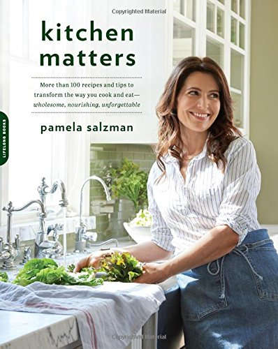 Kitchen Matters: More than 100 Recipes and Tips to Transform the Way You Cook and Eat -- Wholesome, Nourishing, Unforgettable