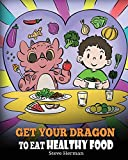 Get Your Dragon To Eat Healthy Food: A Story About Nutrition and Healthy Food Choices (My Dragon Books)