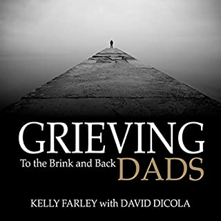 Grieving Dads: To the Brink and Back                   By:                                                                                                                                 Kelly Farley,                                                                                        David Dicola                               Narrated by:                                                                                                                                 Scott R. Pollak                      Length: 5 hrs     5 ratings     Overall 5.0