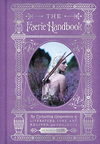 The Faerie Handbook: An Enchanting Compendium of Literature, Lore, Art, Recipes, and Projects (The Enchanted Library)
