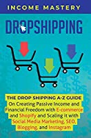 Dropshipping: The DropShipping A-Z Guide on Creating Passive Income and Financial Freedom with E-commerce and Shopify and Scaling it With Social Media Marketing, SEO, Blogging, and Instagram