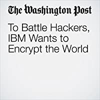 To Battle Hackers, IBM Wants to Encrypt the World's image