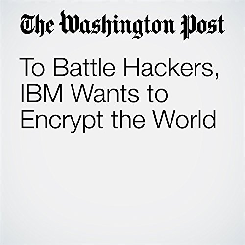 To Battle Hackers, IBM Wants to Encrypt the World copertina