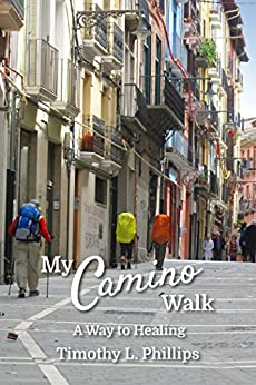 My Camino Walk: A Way to Healing by [Timothy L. Phillips]