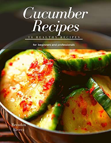 Cucumber Recipes: 14 healthy recipes for beginners and professionals (Brendan Rivera)