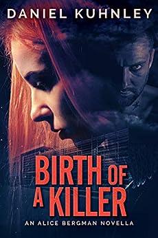 Birth Of A Killer: An Alice Bergman Novella by [Daniel Kuhnley]
