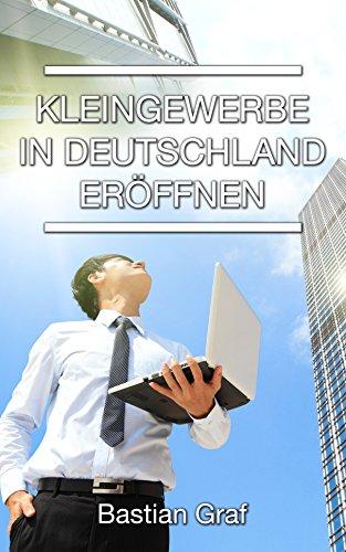 Kleingewerbe in Deutschland eröffnen: Detailierte Ausfüllhilfen für alle erforderlichen Formulare (German Edition)