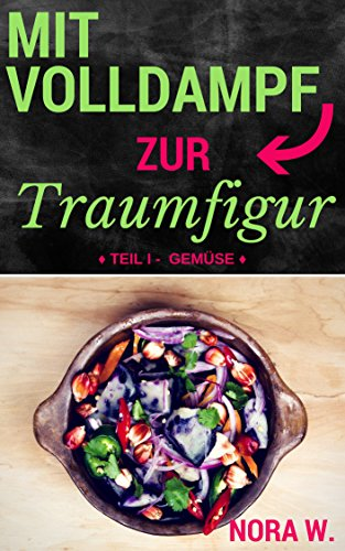 Mit Volldampf zur Traumfigur: Gemüse: Schnell & Gesund - 22 kalorienarme Rezepte aus dem Dampfgarer