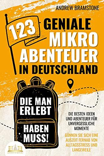 123 geniale Mikroabenteuer in Deutschland, die man erlebt haben muss!: Die besten Ideen und Abenteuer für unvergessliche Momente - Gönnen Sie sich eine Auszeit fernab von Alltagsstress und Langeweile
