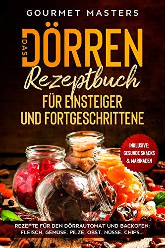Das Dörren Rezeptbuch: Für Einsteiger und Fortgeschrittene. Rezepte für den Dörrautomat und Backofen: Fleisch, Gemüse, Pilze, Obst, Nüsse, Chips...Inklusive: Gesunde Snacks & Marinaden