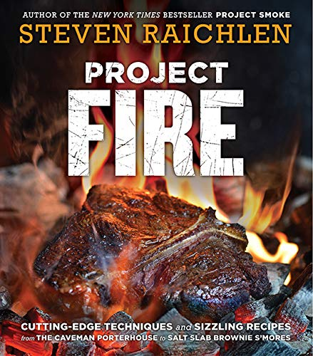 Project Fire: Cutting-Edge Techniques and Sizzling Recipes from the Caveman Porterhouse to Salt Slab Brownie S'Mores