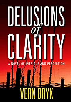 Delusions of Clarity: A Novel of Intrigue and Perception by [Vern Bryk]