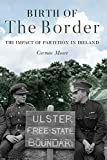 Birth of the Border: The Impact of Partition in Ireland - Cormac Moore