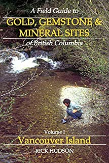 A Field Guide to Gold, Gemstone and Mineral Sites of British Columbia Vol. 1: Vancouver Island (A Field Guide to Gold. Gemstone & Mineral Sites of British Col)