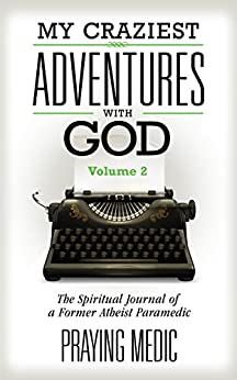 My Craziest Adventures With God - Volume 2: The Spiritual Journal of a Former Atheist Paramedic by [Praying Medic, Lydia Blain]