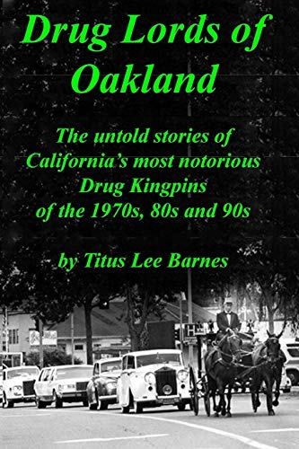 Drug Lords of Oakland: The untold stories of California's most notorious Drug Kingpins of the 1970s, 80s, and 90s