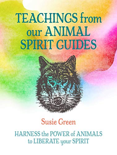 Teachings from Our Animal Spirit Guides: Harness the power of animals to liberate your spirit
