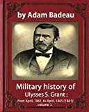 Military history of Ulysses S. Grant, by Adam Badeau volume 1: Military history of Ulysses S. Grant : from April, 1861, to April, 1865 (1881)