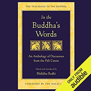 In the Buddha's Words     An Anthology of Discourses from the Pali Canon              By:                                                                                                                                 Bhikkhu Bodhi - editor and translator                               Narrated by:                                                                                                                                 Fajer Al-Kaisi                      Length: 18 hrs and 41 mins     33 ratings     Overall 4.6