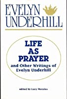 Life As Prayer and Other Writings of Evelyn Underhill 0819215767 Book Cover