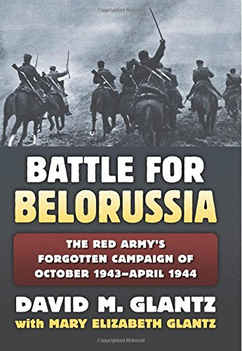Glantz, D: The Battle for Belorussia: The Red Army's Forgotten Campaign of October 1943 - April 1944 (Modern War Studies)