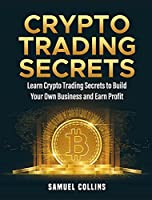 Crypto Trading Secrets: Learn Crypto Trading Secrets to Build Your Own Business and Earn Profit