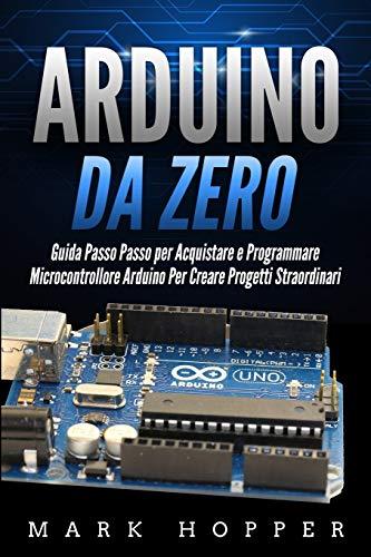 Arduino da Zero: Guida Passo Passo per Acquistare e Programmare Microcontrollore Arduino Per Creare Progetti Straordinari