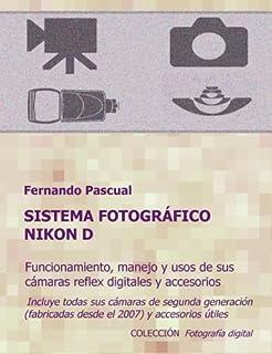 Sistema fotográfico Nikon D: Funcionamiento prestaciones manejo y aplicaciones de las cámaras reflex digitales Nikon más actuales y de todos sus ... y universales.: Volume 1 (Fotográfia digital)