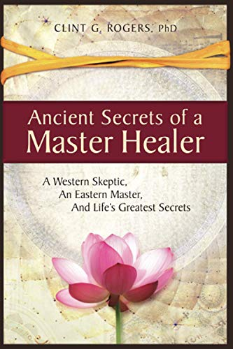 Compare Textbook Prices for Ancient Secrets of a Master Healer: A Western Skeptic, An Eastern Master, And Life's Greatest Secrets  ISBN 9781952353000 by Rogers, Clint G.