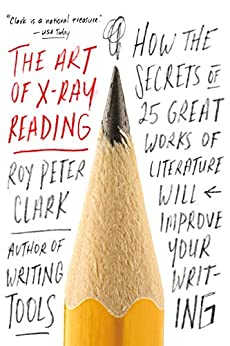 The Art of X-Ray Reading: How the Secrets of 25 Great Works of Literature Will Improve Your Writing by [Roy Peter Clark]