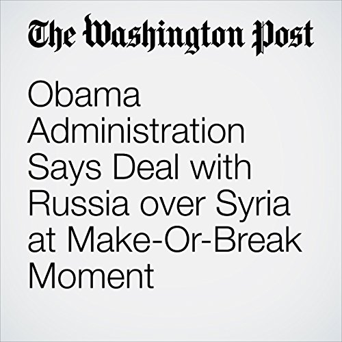 Obama Administration Says Deal with Russia over Syria at Make-Or-Break Moment cover art