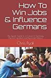 How To Win Jobs & Influence Germans: The Expats' Guide to a Career in Germany (Second Updated and Expanded Edition) - Chris Pyak