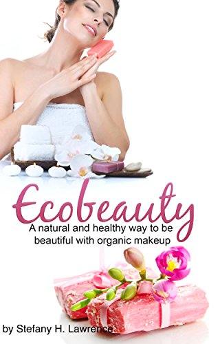 Eco Beauty: A Natural And Healthy Way To Be Beautiful With Organic Makeup (body care, skin care, homemade, diy) (English Edition)