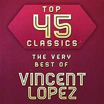 Top 45 Classics - The Very Best of Vincent Lopez