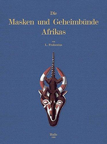 Die Masken und Geheimbünde Afrika: Aus: Nova Acta. Abh. Der Kaiserl. Leopl.-Carol. Deutschen Akademie der Naturforscher Band LXXIV. Nr.1