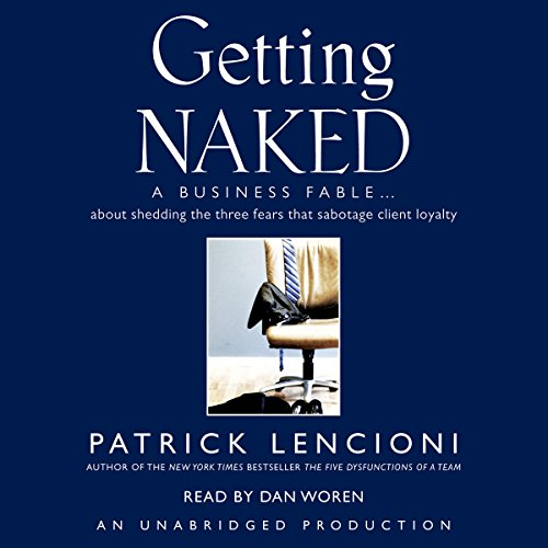 Getting Naked     A Business Fable About Shedding the Three Fears That Sabotage Client Loyalty              By:                                                                                                                                 Patrick Lencioni                               Narrated by:                                                                                                                                 Dan Woren                      Length: 4 hrs and 17 mins     1,336 ratings     Overall 4.7