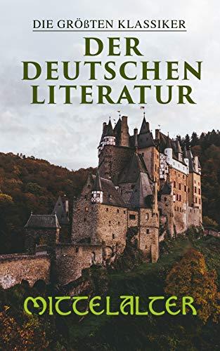 Die größten Klassiker der deutschen Literatur: Mittelalter: Das Nibelungenlied, Tristan, Iwein mit dem Löwen, Der arme Heinrich, Parzival, Till Eulenspiegel, Der Ring...